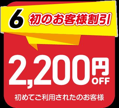 6.初のお客様割引 初めてご利用のお客様は2,200円OFF