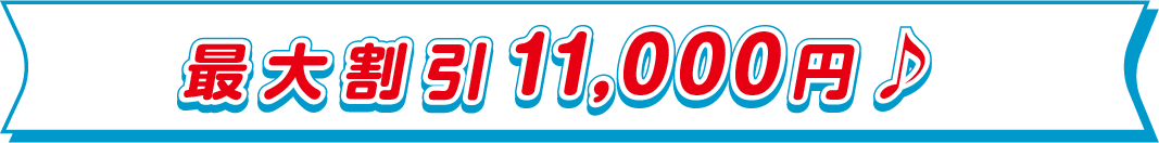 最大割引11,000円♪